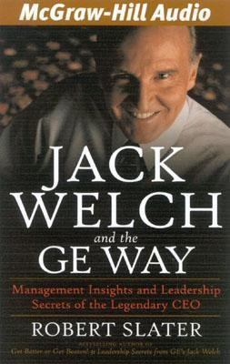 Jack Welch And The Ge Way: Management Insights And Leadership Secrets Of The Legendary Ceo Robert Slater