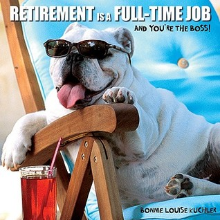 Retirement Is a Full-Time Job: And Yourre the Boss! Bonnie Louise Kuchler