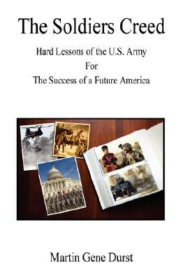 The Soldiers Creed - Hard Lessons of the U.S. Army for the Success of a Future America  by  Martin Gene Durst