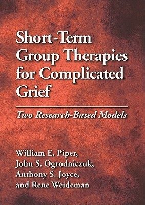 Short-Term Group Therapies for Complicated Grief: Two Research-Based Models  by  William E. Piper