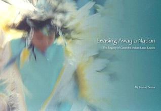 Leasing Away a Nation: The Legacy of Catawba Indian Land Leases  by  Louise Pettus