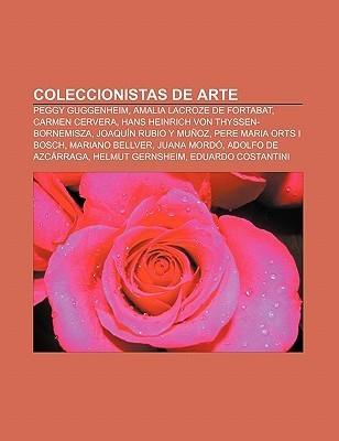 Coleccionistas de Arte: Peggy Guggenheim, Amalia Lacroze de Fortabat, Carmen Cervera, Hans Heinrich Von Thyssen-Bornemisza  by  Books LLC