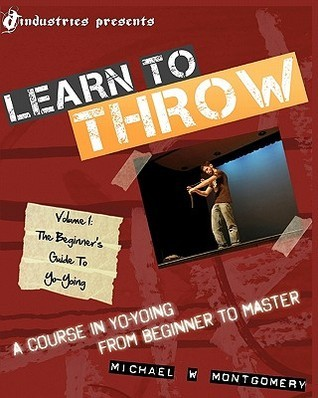 Learn To Throw: Volume 1   The Beginners Guide To Yo Yoing: A Course In Yo Yoing From Beginner To Master Michael W. Montgomery