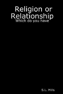 Religion or Relationship: Which Do You Have  by  S.L. Mills