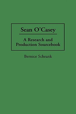Sean OCasey: A Research and Production Sourcebook  by  Bernice Schrank