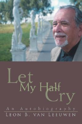 Let My Half Cry: An Autobiography  by  Leon Van Leeuwen