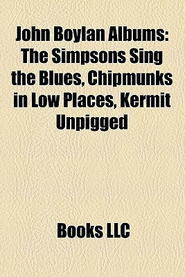 John Boylan Albums: The Simpsons Sing the Blues, Chipmunks in Low Places, Kermit Unpigged  by  Books LLC