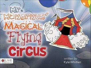 Mr. Makerkus Magical Flying Circus Kyle Whitten
