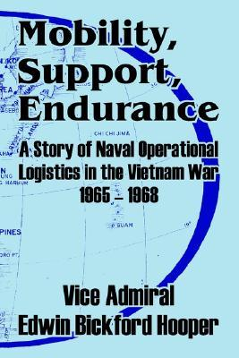 Mobility, Support, Endurance: A Story of Naval Operational Logistics in the Vietnam War 1965 - 1968 Edwin Bickford Hooper