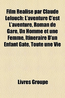 Film Realise Par Claude Lelouch: LAventure CEst LAventure, Roman de Gare, Un Homme Et Une Femme, Itineraire DUn Enfant Gate, Toute Une Vie  by  Livres Groupe