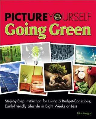Picture Yourself Going Green: Step-By-Step Instruction for Living a Budget-Conscious, Earth-Friendly Lifestyle in Eight Weeks or Less  by  Erinn Morgan