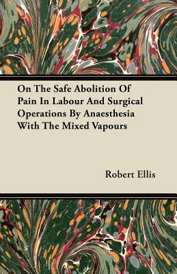 On the Safe Abolition of Pain in Labour and Surgical Operations  by  Anaesthesia with the Mixed Vapours by Robert Ellis