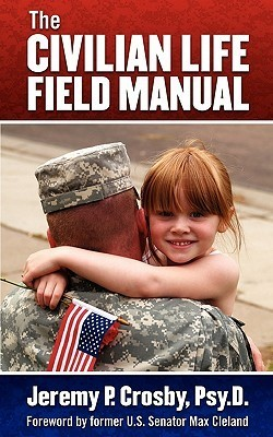 The Civilian Life Field Manual: How to Adjust to the Civilian World After Military Service Jeremy P. Crosby