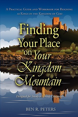 Finding Your Place on Your Mountain: A Practical Guide and Workbook for Reigning as Kings in the Kingdom of God Ben R. Peters