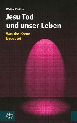 Jesu Tod Und Unser Leben: Was Das Kreuz Bedeutet  by  Walter Klaiber