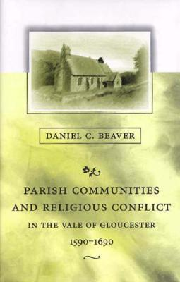 Parish Communities and Religious Conflict in the Vale of Gloucester, 1590-1690  by  Daniel C. Beaver