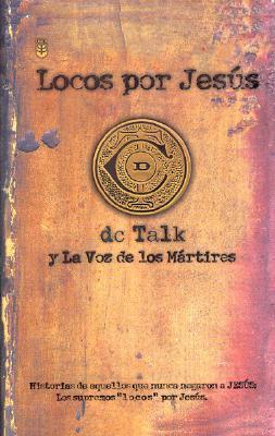 Locos Por Jesus: Las Historias De Aquellos Que Se Matuvieron Firmes Por Jesus D.C. Talk