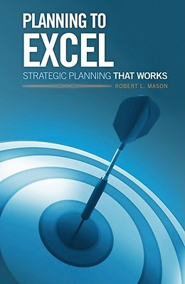 Planning to Excel: Strategic Planning That Works  by  Robert L. Mason