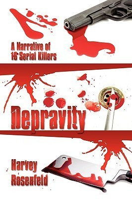Depravity: A Narrative of 16 Serial Killers  by  Harvey Rosenfeld