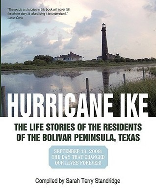 Hurricane Ike: The Life Stories of the Residents of the Bolivar Peninsula, Texas: September 13, 2008: The Day That Changed Our Lives  by  Sarah Terry Standridge