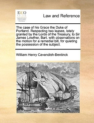 The case of his Grace the Duke of Portland. Respecting two leases, lately granted the Lords of the Treasury, to Sir James Lowther, Bart. with observations on the motion for a remedial bill, for quieting the possession of the subject. by William Henry Cavendish-Bentinck