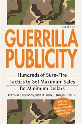 Guerrilla Publicity: Hundreds of Sure-Fire Tactics to Get Maximum Sales for Minimum Dollars...Includes Podcasts, Blogs, and Media Training for the Digital Age Jay Conrad Levinson
