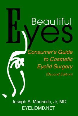 Beautiful Eyes: Consumer Guide to Cosmetic Eyelid Surgery Joseph A. Mauriello Jr.