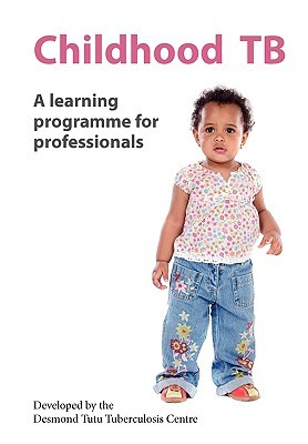 Childhood Tb: A Learning Programme for Professionals The Desmond Tutu Tuberculosis Centre