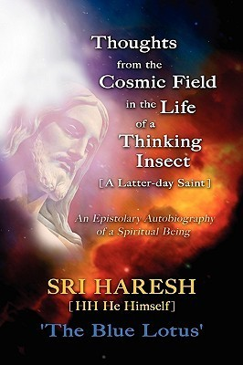 Thoughts From The Cosmic Field In The Life Of A Thinking Insect [A Latter Day Saint] Haresh Patel