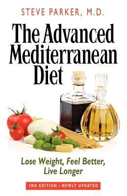 The Advanced Mediterranean Diet: Lose Weight, Feel Better, Live Longer (2nd Edition)  by  Steve Parker