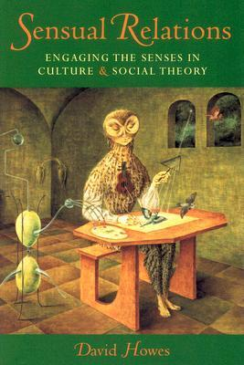 Sensual Relations: Engaging the Senses in Culture and Social Theory David Howes