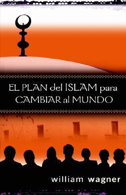 El Plan del Islam Para Cambiar al Mundo  by  William Wagner
