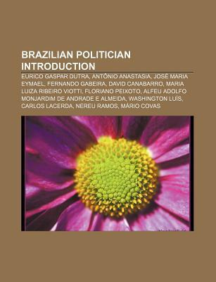 Brazilian Politician Introduction: Eurico Gaspar Dutra, Fernando Gabeira, Marcelo D da, Michel Temer, Jos Alencar, Floriano Peixoto  by  Books LLC