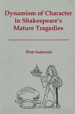 Dynamism of Character in Shakespeares Mature Tragedies  by  Piotr Sadowski