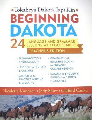 Beginning Dakota/Tokaheya Dakota Iapi Kin Teachers Edition: 24 Language and Grammar Lessons with Glossaries Nicolette Knudson