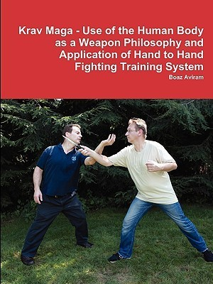 Krav Maga - Use of the Human Body as a Weapon Philosophy and Application of Hand to Hand Fighting Training System  by  Boaz Aviram