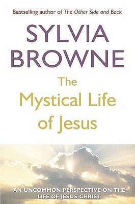 The Mystical Life Of Jesus: An Uncommon Perspective On The Life Of Jesus Christ Sylvia Browne