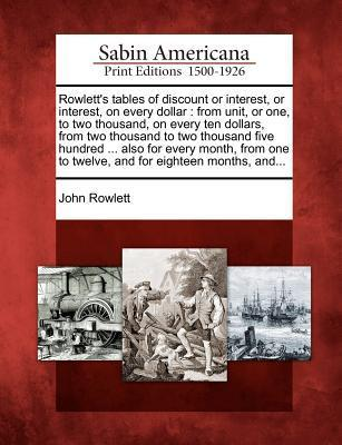 Rowletts Tables of Discount or Interest, or Interest, on Every Dollar: From Unit, or One, to Two Thousand, on Every Ten Dollars, from Two Thousand to Two Thousand Five Hundred ... Also for Every Month, from One to Twelve, and for Eighteen Months, And...  by  John Rowlett