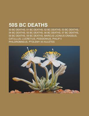 50s BC Deaths: 50 BC Deaths, 51 BC Deaths, 52 BC Deaths, 53 BC Deaths, 54 BC Deaths, 55 BC Deaths, 56 BC Deaths, 57 BC Deaths, 58 BC Source Wikipedia