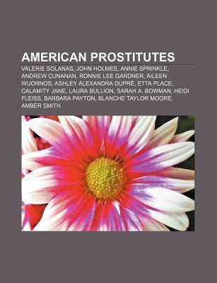 American Prostitutes: Valerie Solanas, John Holmes, Annie Sprinkle, Andrew Cunanan, Ronnie Lee Gardner, Aileen Wuornos, Ashley Alexandra Dup Source Wikipedia