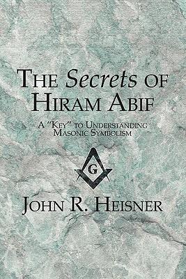 The Secrets of Hiram Abif: A Key to Understanding Masonic Symbolism John R. Heisner