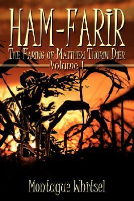 Ham-Farir: The Faring of Matthew Thorin Dier: Volume One  by  Montague Whitsel