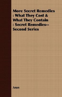More Secret Remedies: What They Cost & What They Contain: Secret Remedies--Second Series  by  Anonymous