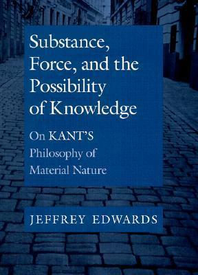 Substance, Force, and the Possibility of Knowledge: On Kants Philosophy of Material Nature  by  Jeffrey Edwards
