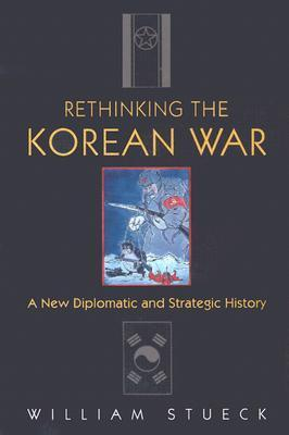 Rethinking the Korean War: A New Diplomatic and Strategic History  by  William Stueck