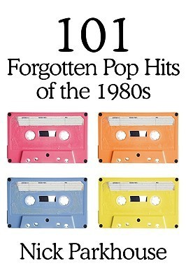 101 Forgotten Pop Hits of the 1980s Nick Parkhouse