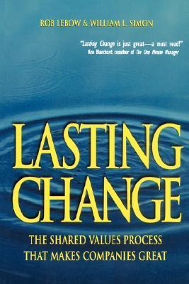 Lasting Change: The Shared Value Process That Makes Companies Great Rob Lebow