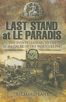 Last Stand at Le Paradis: The Events Leading to the SS Massacre of the Norfolks 1940  by  Richard J. Lane