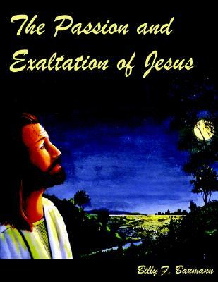The Passion And Exaltation Of Jesus: A Series Of Oil Paintings And Related Bible Quotations Of Jesus Last Few Days On Earth Covering His Trial, Crucifixion, Burial, Resurrection And Ascension Billy F. Baumann