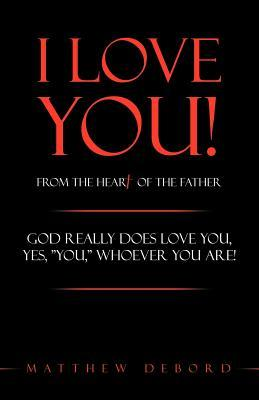 I Love You! from the Heart of the Father: God Really Does Love You, Yes, You, Whoever You Are! Matthew Debord